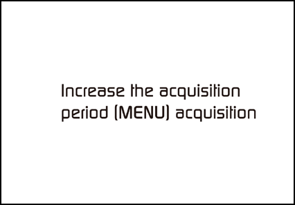 Increase the acquisition period [MENU] acquisition